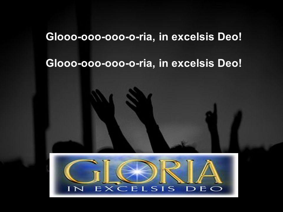 Glooo-ooo-ooo-o-ria, in excelsis Deo!