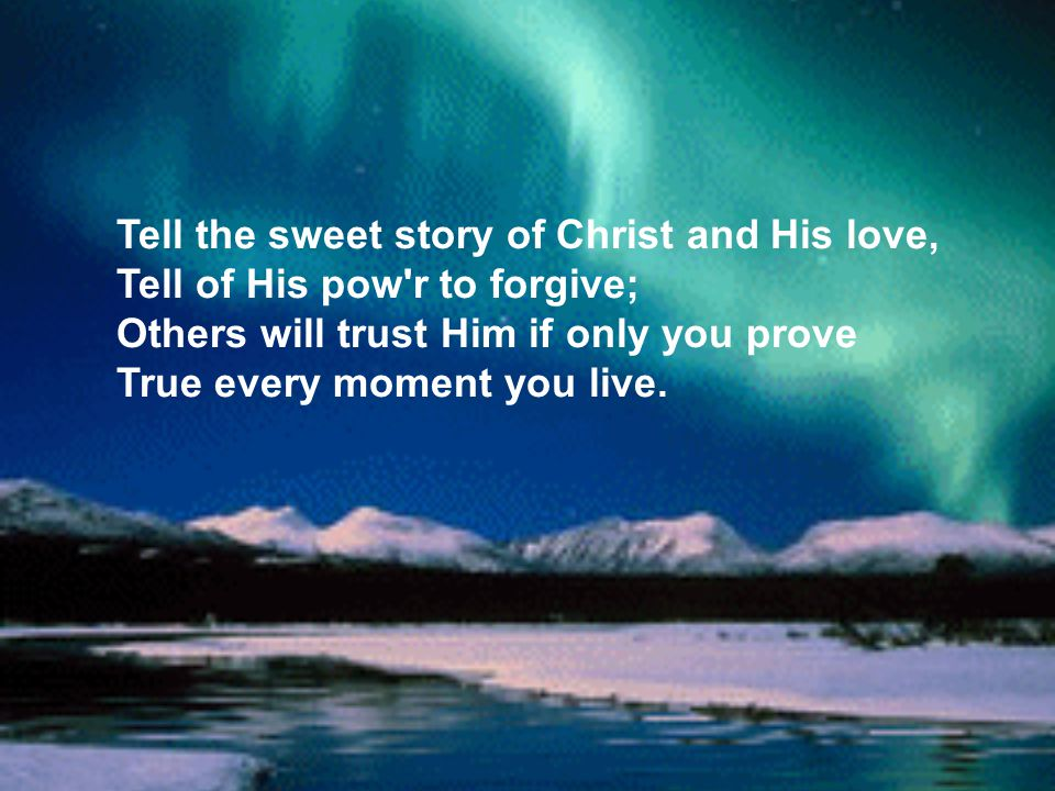 Tell the sweet story of Christ and His love, Tell of His pow r to forgive; Others will trust Him if only you prove True every moment you live.