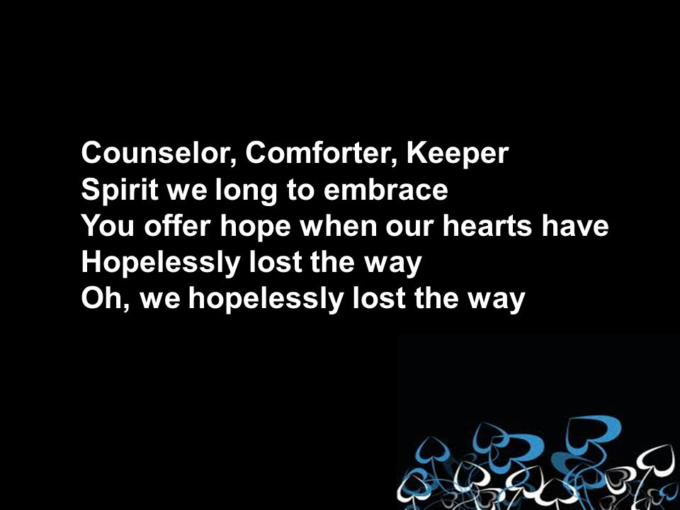 Counselor, Comforter, Keeper Spirit we long to embrace You offer hope when our hearts have Hopelessly lost the way Oh, we hopelessly lost the way