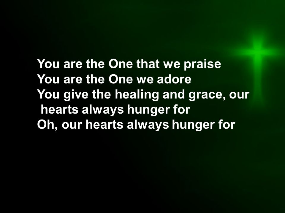 You are the One that we praise You are the One we adore You give the healing and grace, our hearts always hunger for Oh, our hearts always hunger for