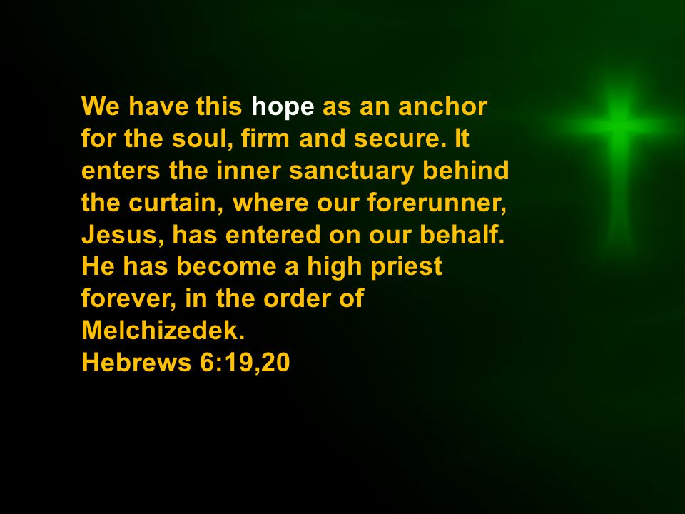 We have this hope as an anchor for the soul, firm and secure.
