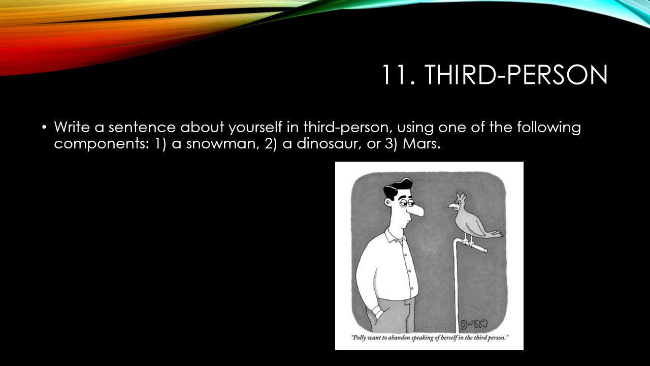 11. THIRD-PERSON Write a sentence about yourself in third-person, using one of the following components: 1) a snowman, 2) a dinosaur, or 3) Mars.