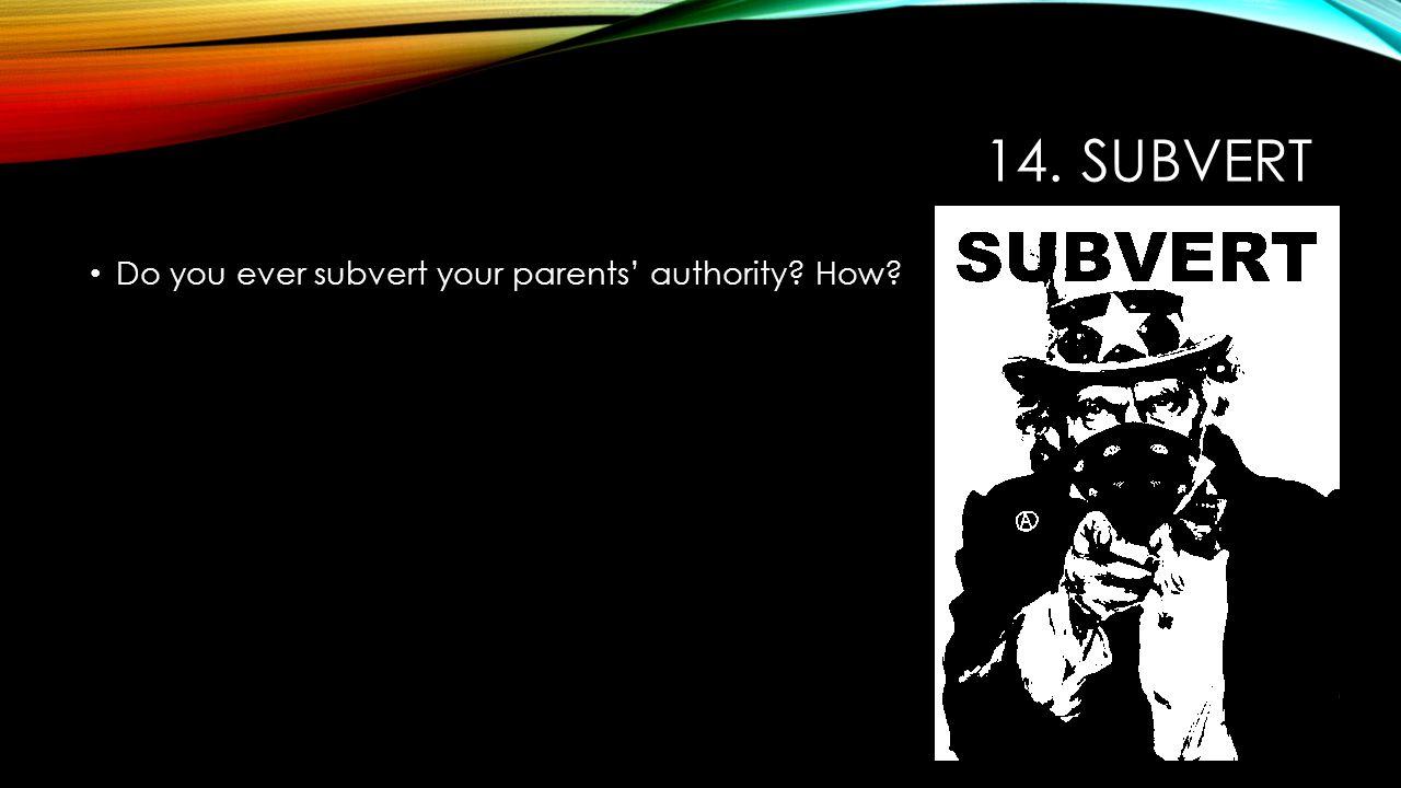 14. SUBVERT Do you ever subvert your parents' authority? How?