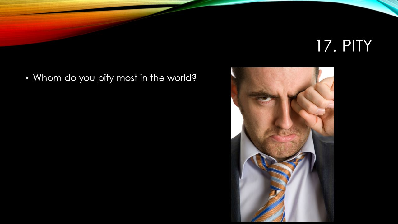 17. PITY Whom do you pity most in the world?