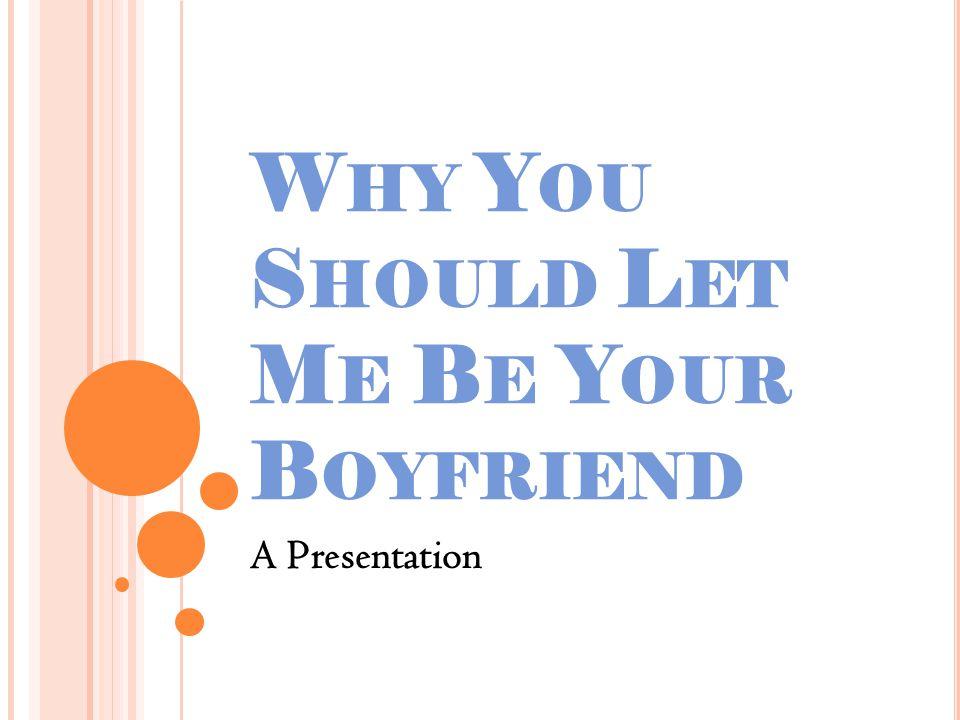 W HY Y OU S HOULD L ET M E B E Y OUR B OYFRIEND A Presentation