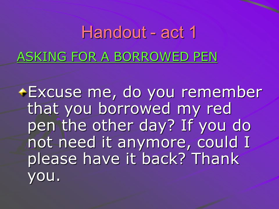 Handout - act 1 ASKING FOR A BORROWED PEN Excuse me, do you remember that you borrowed my red pen the other day.