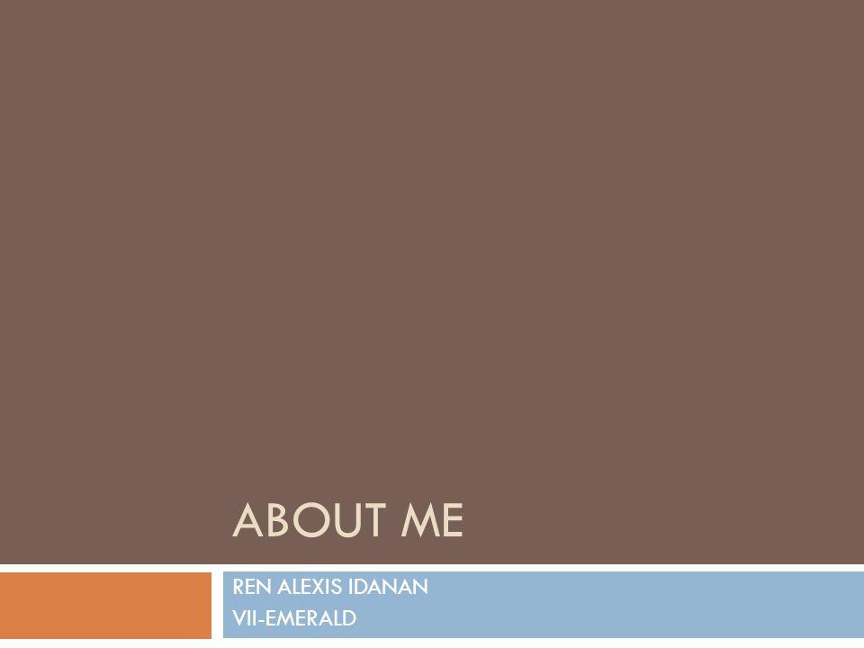 ABOUT ME REN ALEXIS IDANAN VII-EMERALD
