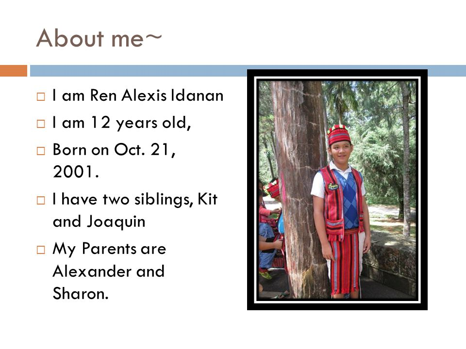 About me~  I am Ren Alexis Idanan  I am 12 years old,  Born on Oct.