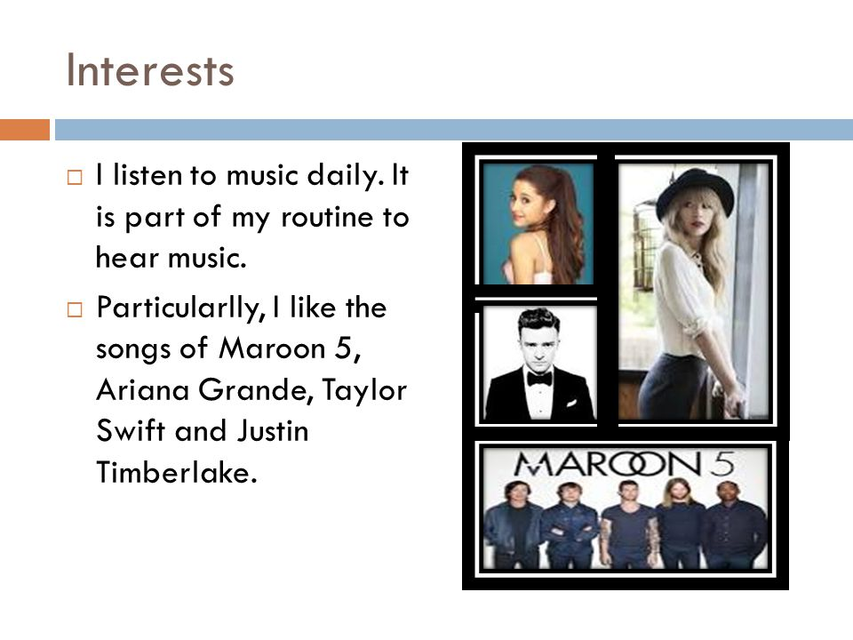 Interests  I listen to music daily. It is part of my routine to hear music.