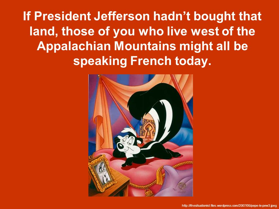 If President Jefferson hadn't bought that land, those of you who live west of the Appalachian Mountains might all be speaking French today.