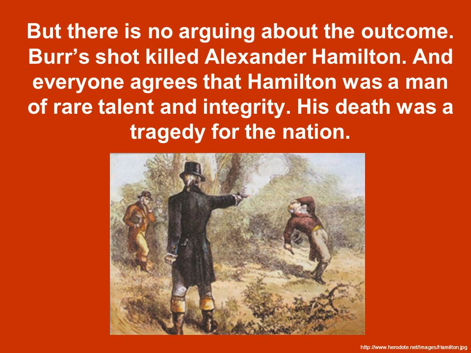 But there is no arguing about the outcome. Burr's shot killed Alexander Hamilton.