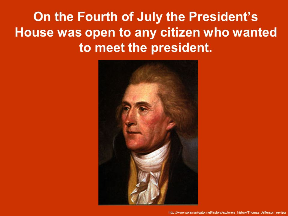 On the Fourth of July the President's House was open to any citizen who wanted to meet the president.