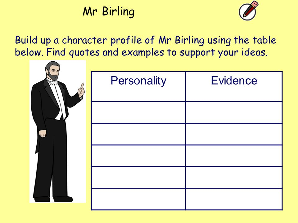 Mr Birling PersonalityEvidence Build up a character profile of Mr Birling using the table below. Find quotes and examples to support your ideas.