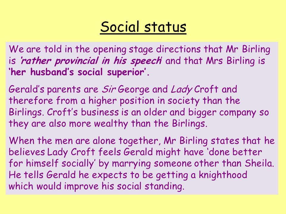Social status We are told in the opening stage directions that Mr Birling is 'rather provincial in his speech' and that Mrs Birling is 'her husband's