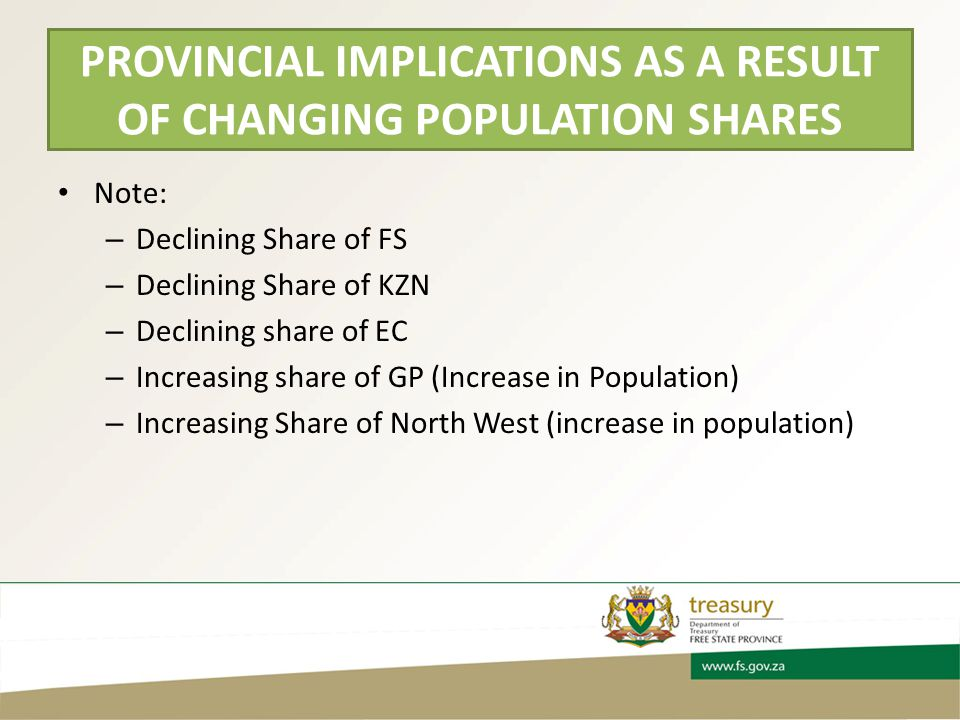 PROVINCIAL IMPLICATIONS AS A RESULT OF CHANGING POPULATION SHARES Note: – Declining Share of FS – Declining Share of KZN – Declining share of EC – Increasing share of GP (Increase in Population) – Increasing Share of North West (increase in population)