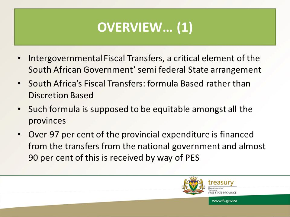 OVERVIEW… (1) Intergovernmental Fiscal Transfers, a critical element of the South African Government' semi federal State arrangement South Africa's Fiscal Transfers: formula Based rather than Discretion Based Such formula is supposed to be equitable amongst all the provinces Over 97 per cent of the provincial expenditure is financed from the transfers from the national government and almost 90 per cent of this is received by way of PES