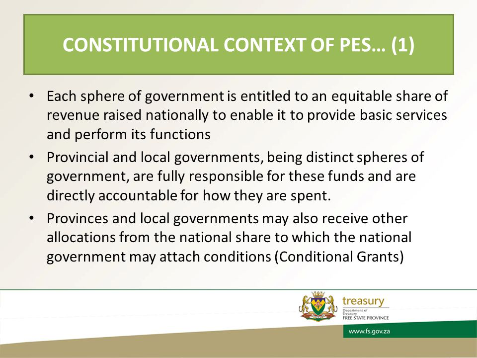 CONSTITUTIONAL CONTEXT OF PES… (1) Each sphere of government is entitled to an equitable share of revenue raised nationally to enable it to provide basic services and perform its functions Provincial and local governments, being distinct spheres of government, are fully responsible for these funds and are directly accountable for how they are spent.