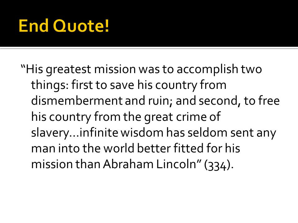 His greatest mission was to accomplish two things: first to save his country from dismemberment and ruin; and second, to free his country from the great crime of slavery…infinite wisdom has seldom sent any man into the world better fitted for his mission than Abraham Lincoln (334).
