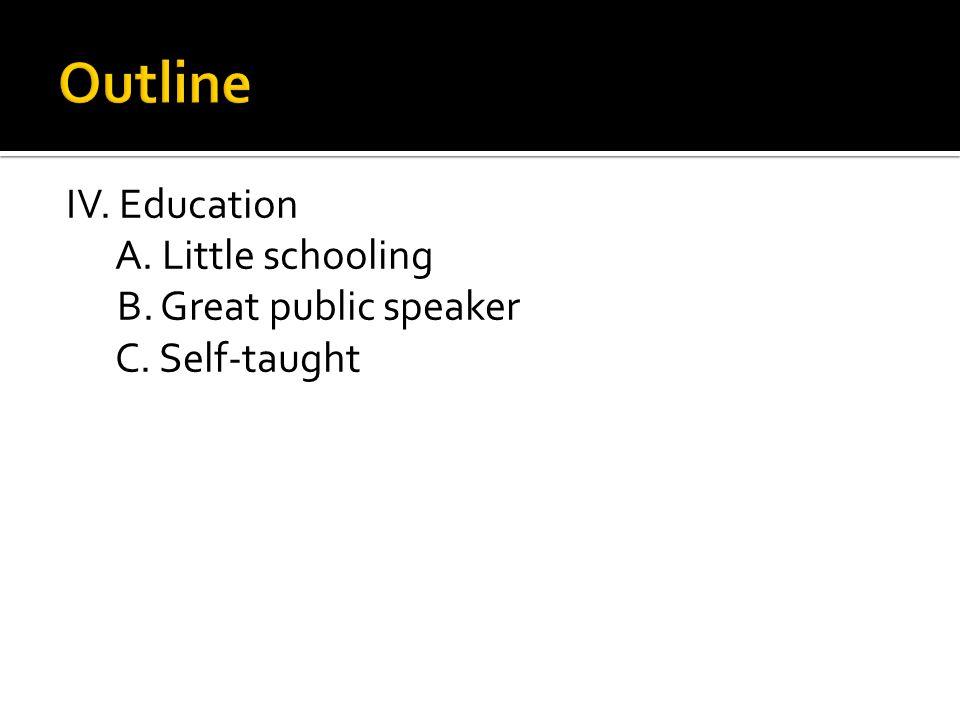 IV. Education A. Little schooling B. Great public speaker C. Self-taught