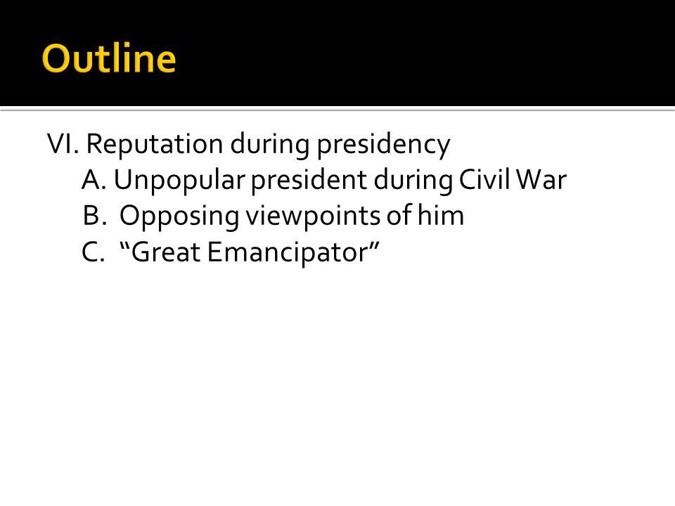 VI. Reputation during presidency A. Unpopular president during Civil War B.