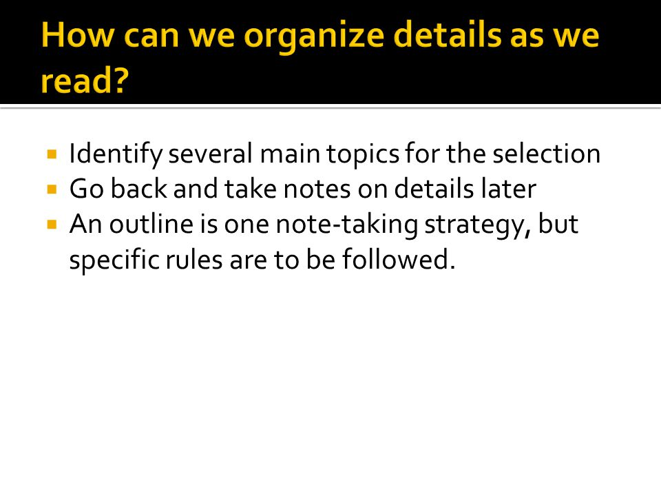  Identify several main topics for the selection  Go back and take notes on details later  An outline is one note-taking strategy, but specific rules are to be followed.