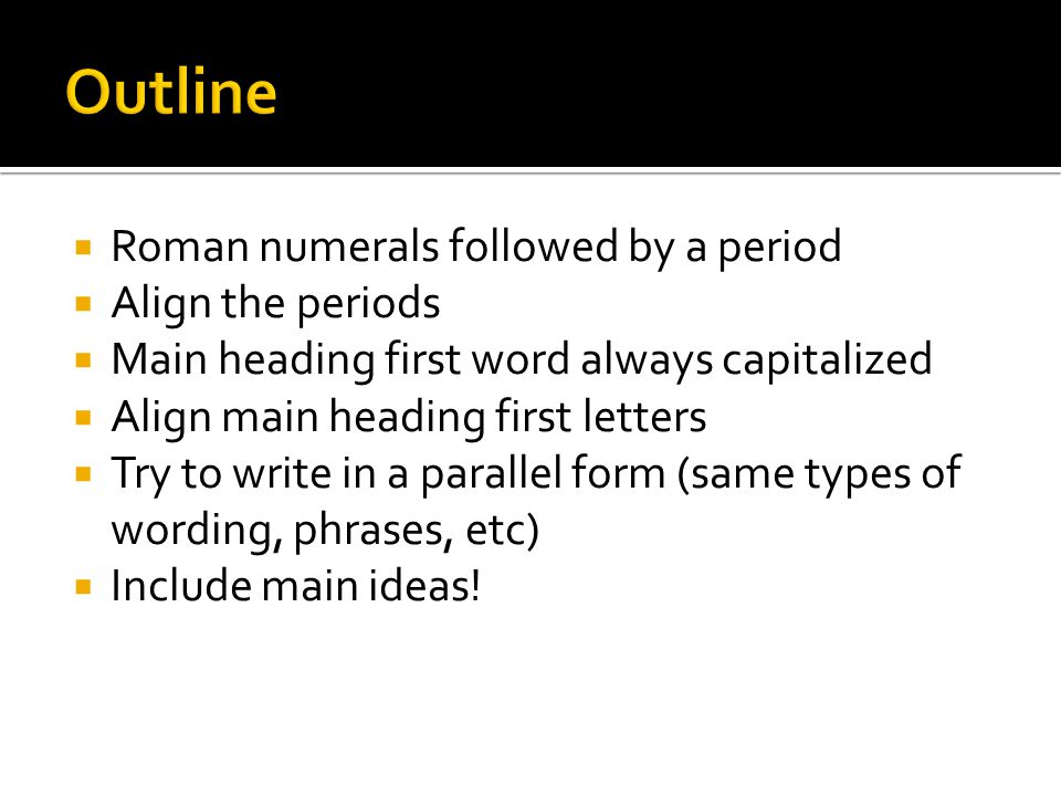  Roman numerals followed by a period  Align the periods  Main heading first word always capitalized  Align main heading first letters  Try to write in a parallel form (same types of wording, phrases, etc)  Include main ideas!