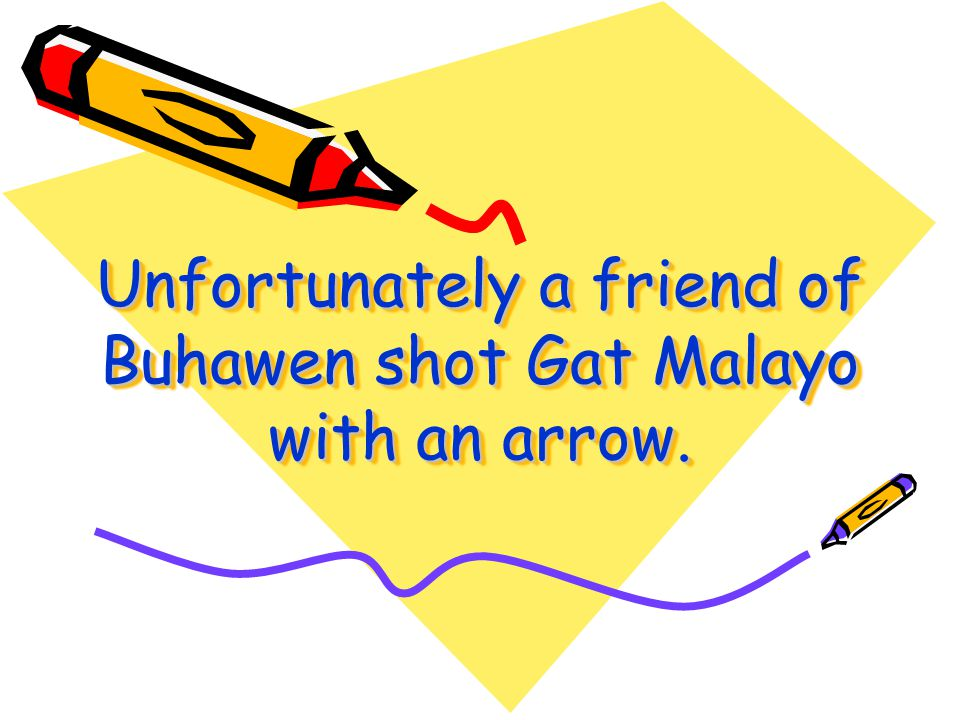 Buhawen was stronger but Gat Malayo was more skillful. Buhawen was killed. Buhawen was stronger but Gat Malayo was more skillful. Buhawen was killed.
