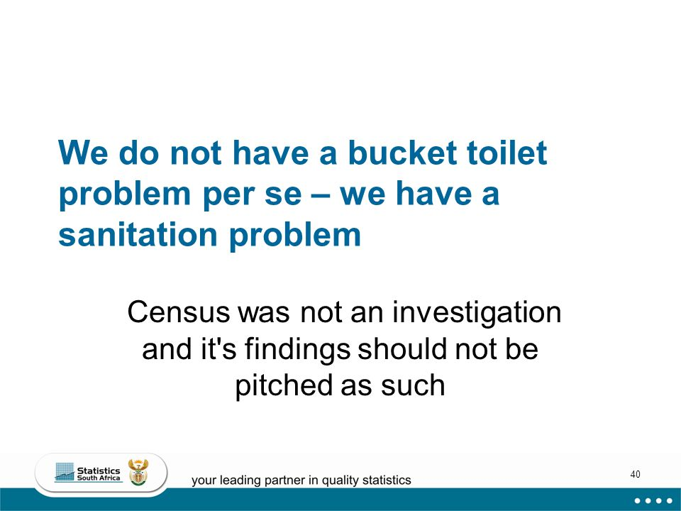 40 We do not have a bucket toilet problem per se – we have a sanitation problem Census was not an investigation and it s findings should not be pitched as such