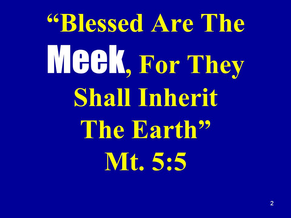 2 Blessed Are The Meek, For They Shall Inherit The Earth Mt. 5:5