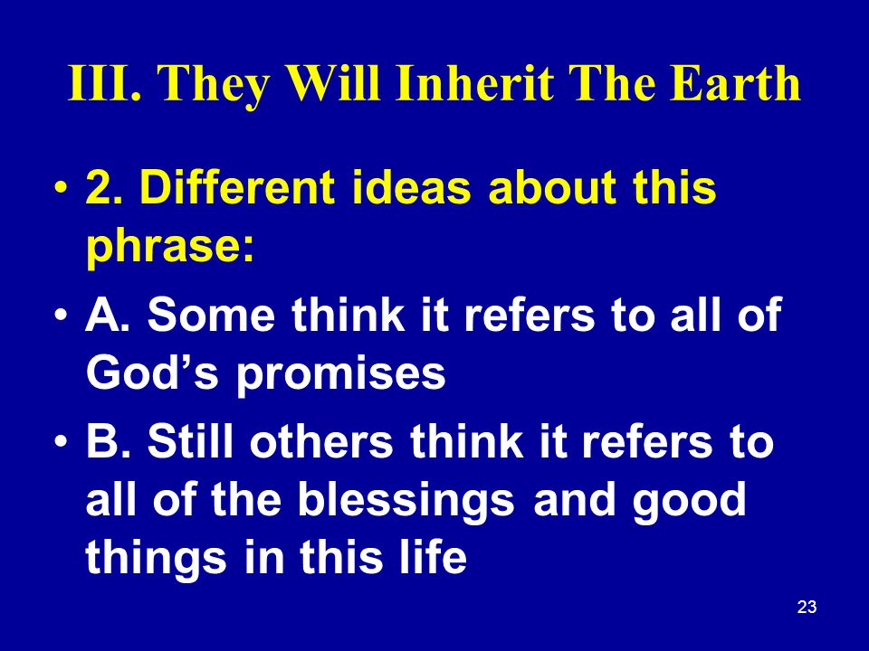 23 III. They Will Inherit The Earth 2. Different ideas about this phrase: A. Some think it refers to all of God's promises B. Still others think it re