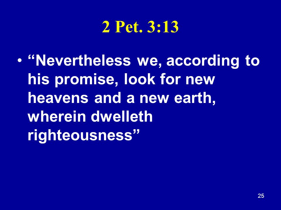 "25 2 Pet. 3:13 ""Nevertheless we, according to his promise, look for new heavens and a new earth, wherein dwelleth righteousness"""