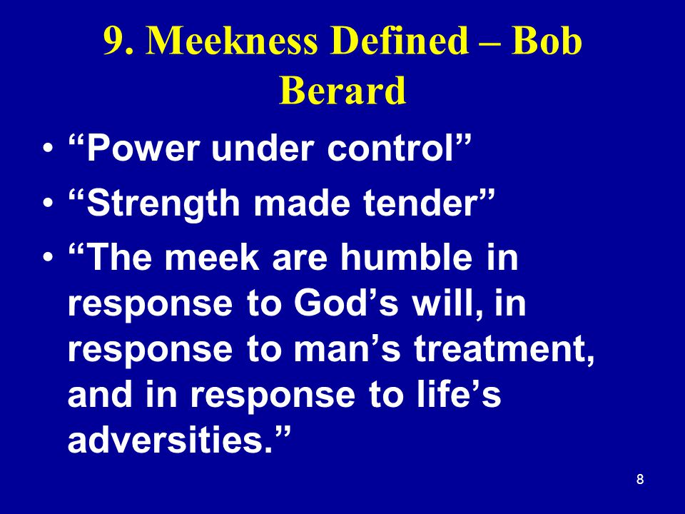 "8 9. Meekness Defined – Bob Berard ""Power under control"" ""Strength made tender"" ""The meek are humble in response to God's will, in response to man's t"