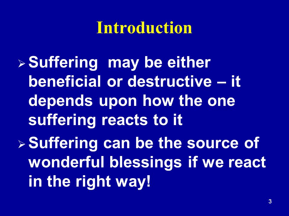 3 Introduction  Suffering may be either beneficial or destructive – it depends upon how the one suffering reacts to it  Suffering can be the source of wonderful blessings if we react in the right way!