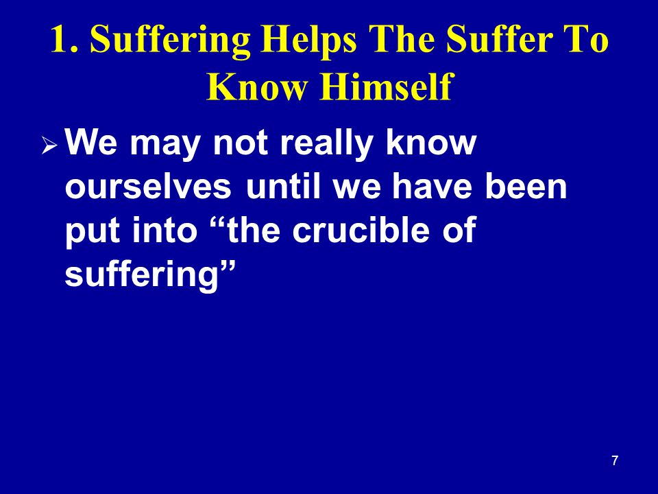 """7 1. Suffering Helps The Suffer To Know Himself  We may not really know ourselves until we have been put into """"the crucible of suffering"""""""