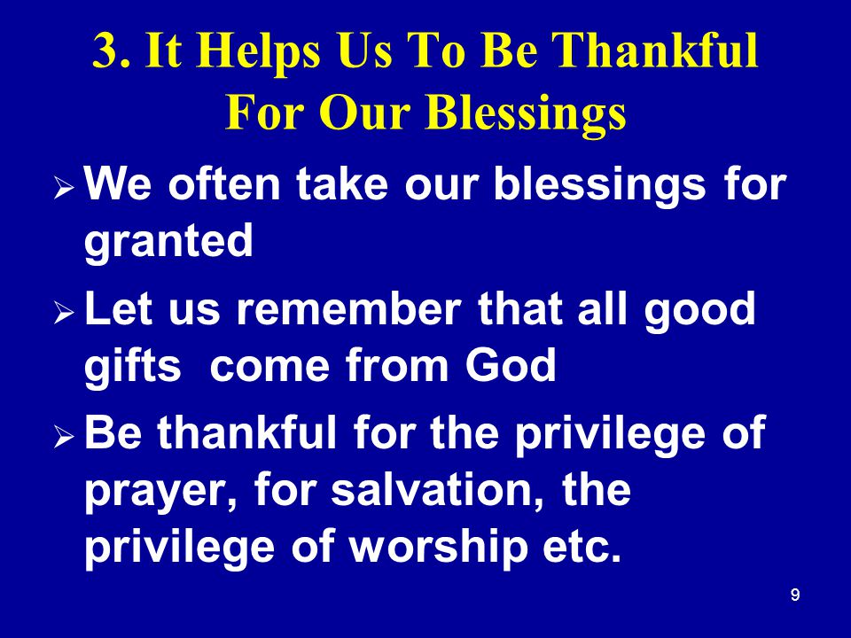 9 3. It Helps Us To Be Thankful For Our Blessings  We often take our blessings for granted  Let us remember that all good gifts come from God  Be t