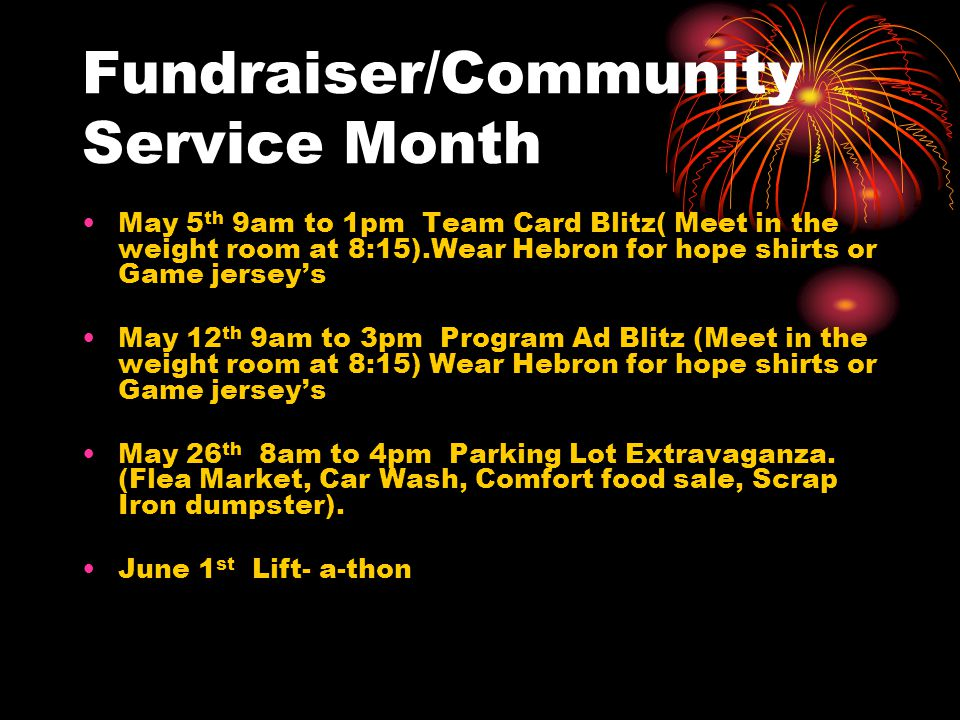 Fundraiser/Community Service Month May 5 th 9am to 1pm Team Card Blitz( Meet in the weight room at 8:15).Wear Hebron for hope shirts or Game jersey's May 12 th 9am to 3pm Program Ad Blitz (Meet in the weight room at 8:15) Wear Hebron for hope shirts or Game jersey's May 26 th 8am to 4pm Parking Lot Extravaganza.