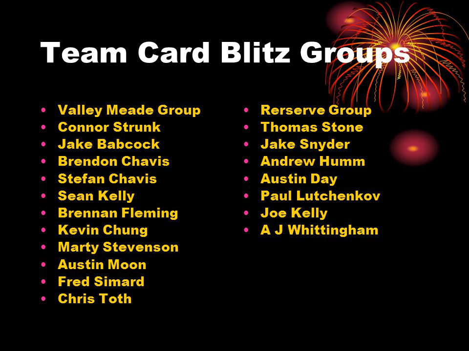 Team Card Blitz Groups Valley Meade Group Connor Strunk Jake Babcock Brendon Chavis Stefan Chavis Sean Kelly Brennan Fleming Kevin Chung Marty Stevenson Austin Moon Fred Simard Chris Toth Rerserve Group Thomas Stone Jake Snyder Andrew Humm Austin Day Paul Lutchenkov Joe Kelly A J Whittingham