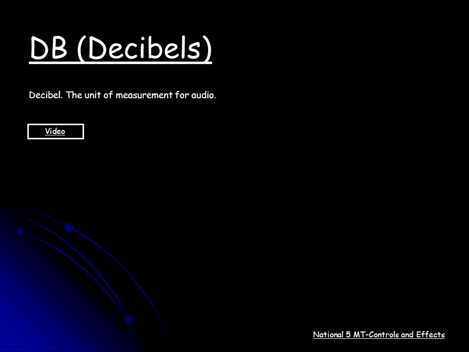 National 5 MT-Controls and Effects DB (Decibels) Decibel. The unit of measurement for audio. Video