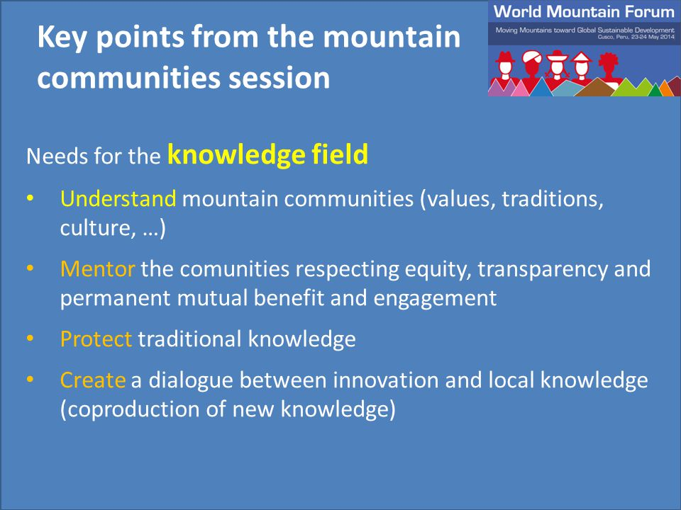 Needs for the knowledge field Understand mountain communities (values, traditions, culture, …) Mentor the comunities respecting equity, transparency and permanent mutual benefit and engagement Protect traditional knowledge Create a dialogue between innovation and local knowledge (coproduction of new knowledge) Key points from the mountain communities session