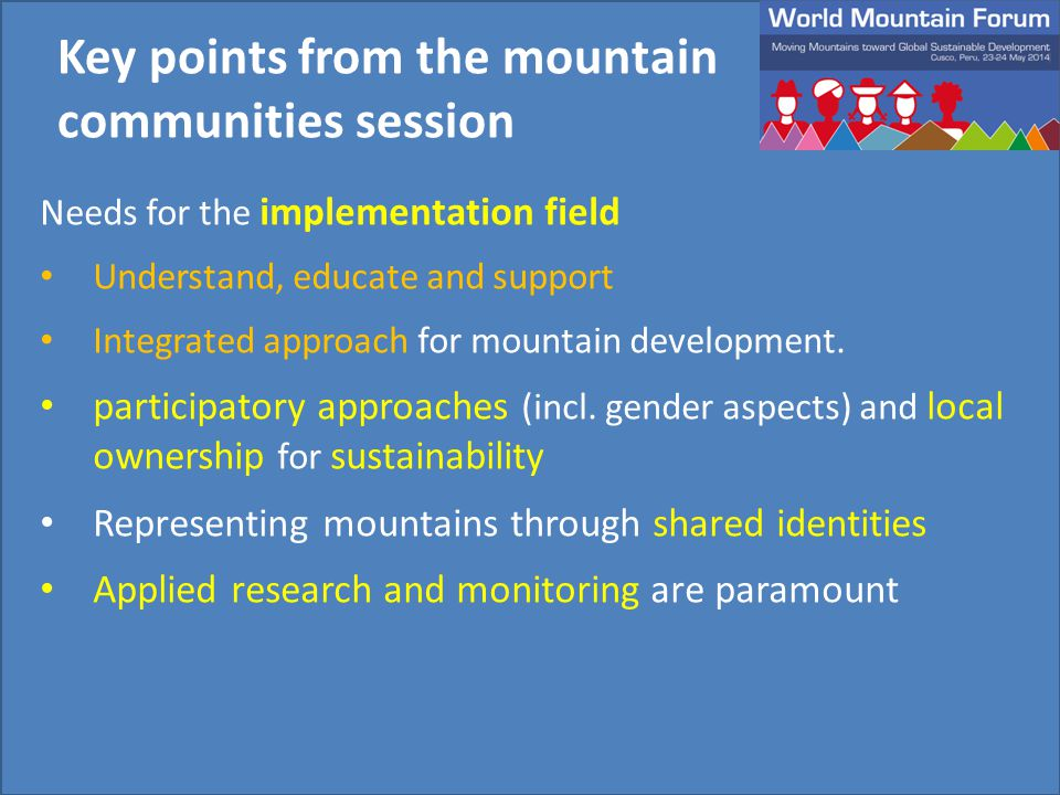 Needs for the implementation field Understand, educate and support Integrated approach for mountain development. participatory approaches (incl. gende