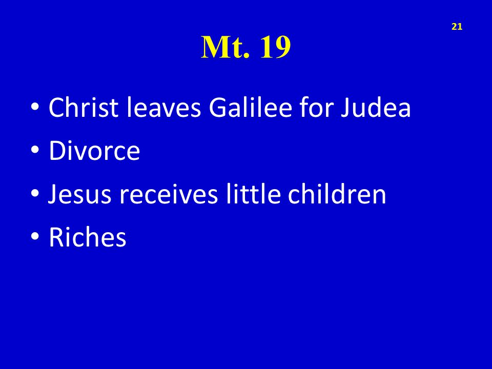 Mt. 19 Christ leaves Galilee for Judea Divorce Jesus receives little children Riches 21