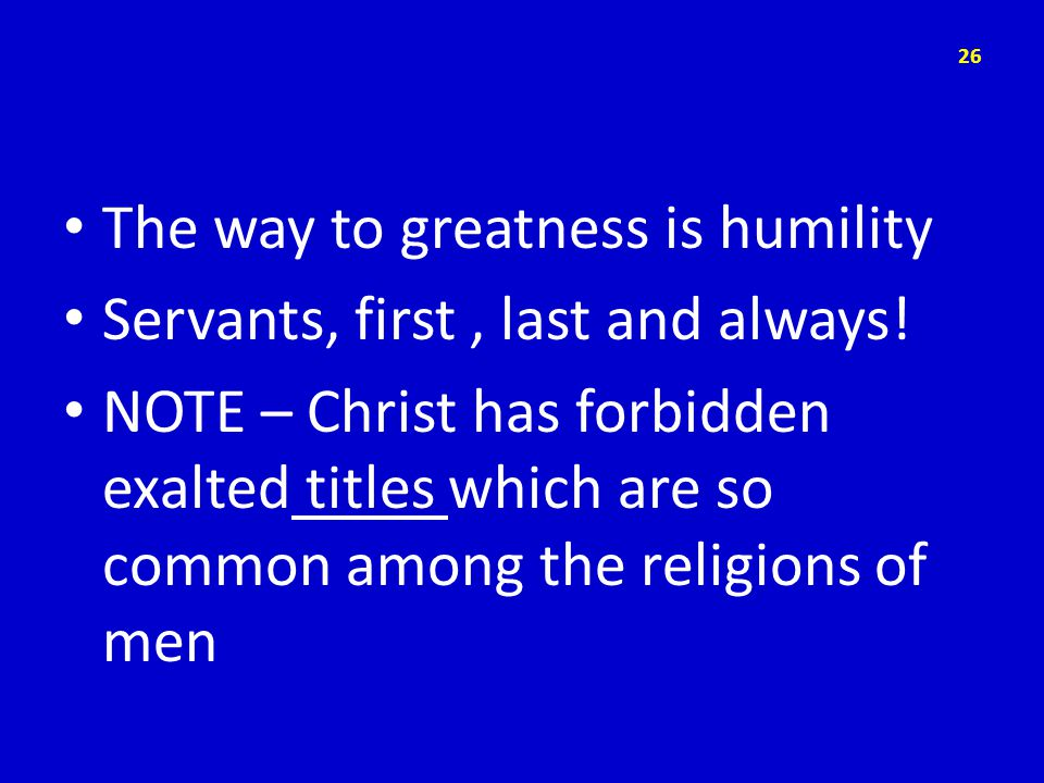 The way to greatness is humility Servants, first, last and always.