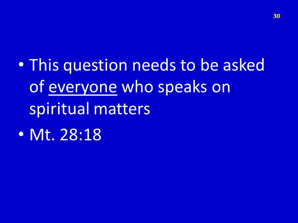 This question needs to be asked of everyone who speaks on spiritual matters Mt. 28:18 30