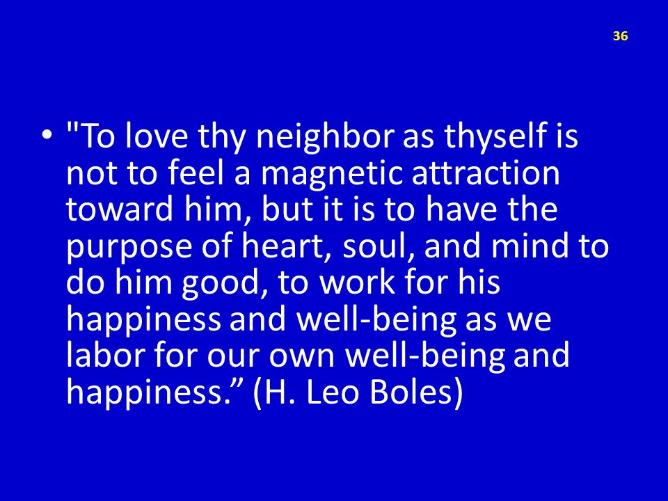 To love thy neighbor as thyself is not to feel a magnetic attraction toward him, but it is to have the purpose of heart, soul, and mind to do him good, to work for his happiness and well-being as we labor for our own well-being and happiness. (H.