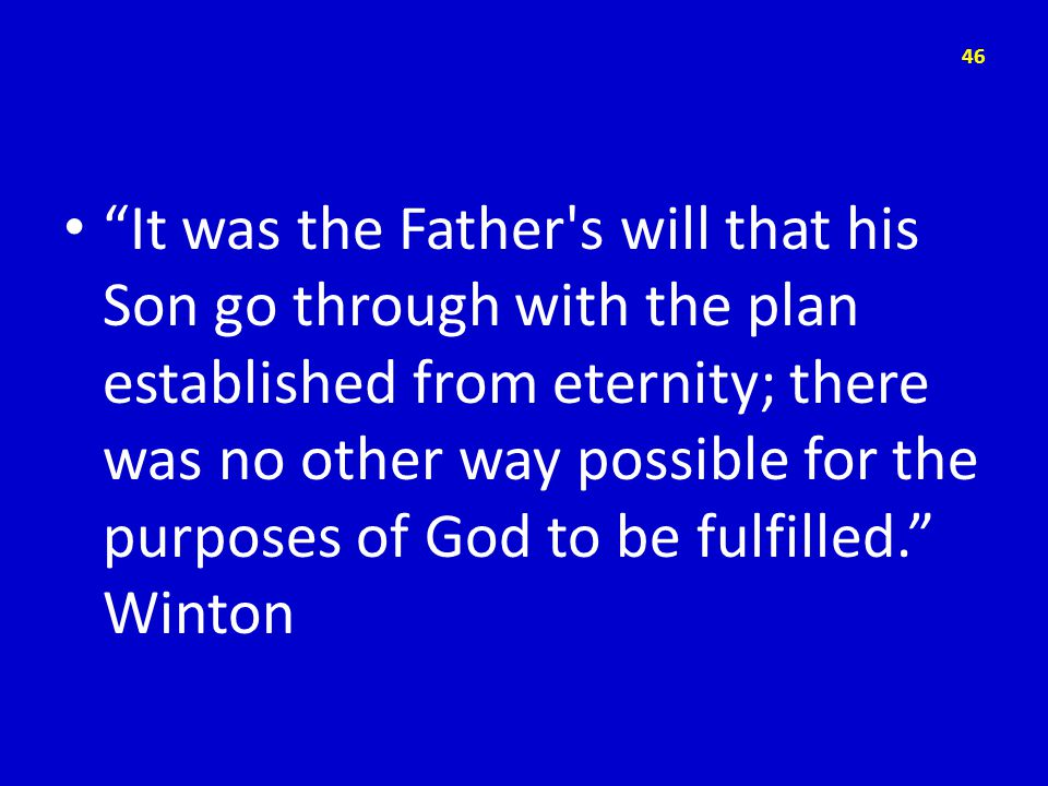 It was the Father s will that his Son go through with the plan established from eternity; there was no other way possible for the purposes of God to be fulfilled. Winton 46