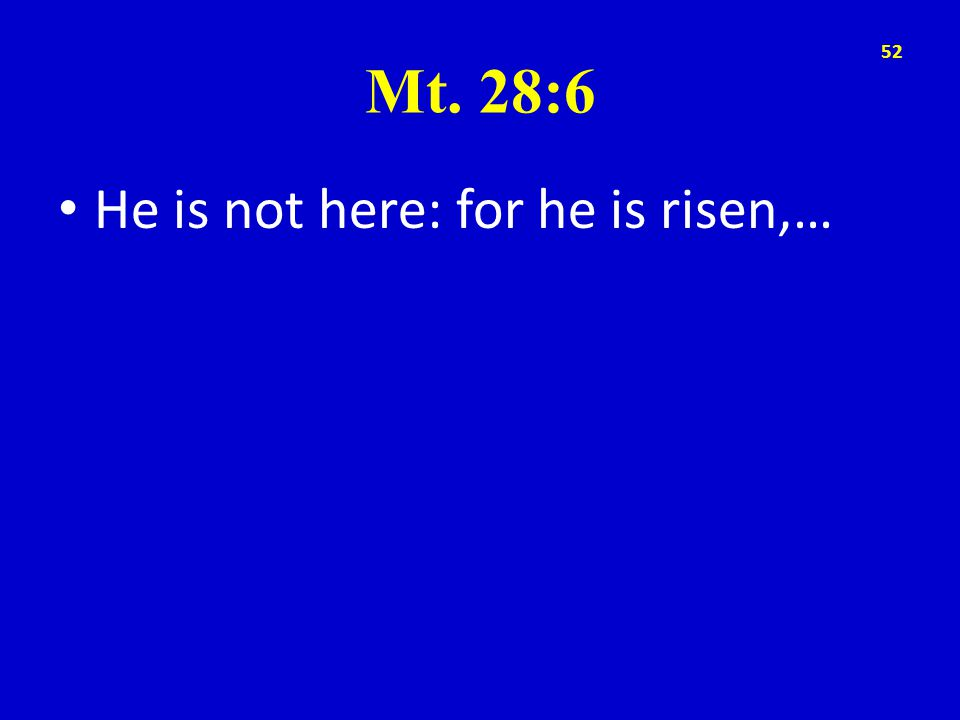 Mt. 28:6 He is not here: for he is risen,… 52