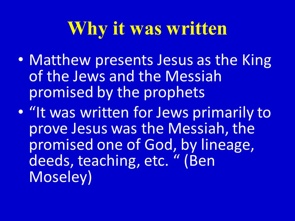 Why it was written Matthew presents Jesus as the King of the Jews and the Messiah promised by the prophets It was written for Jews primarily to prove Jesus was the Messiah, the promised one of God, by lineage, deeds, teaching, etc.