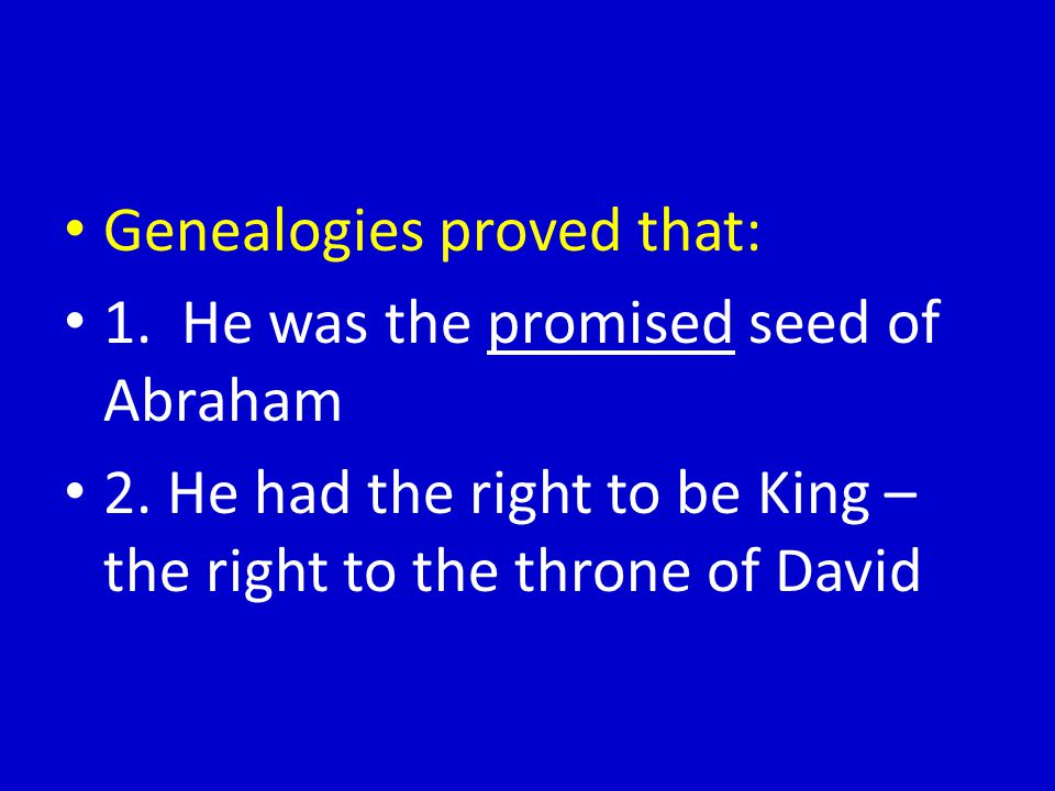 Genealogies proved that: 1.He was the promised seed of Abraham 2.