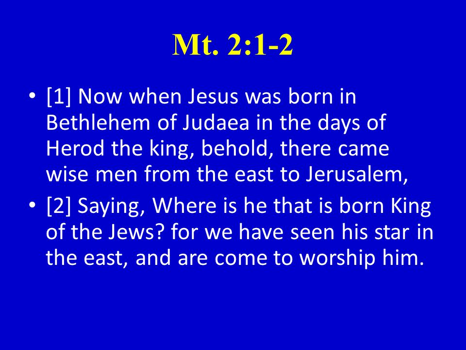 Mt. 2:1-2 [1] Now when Jesus was born in Bethlehem of Judaea in the days of Herod the king, behold, there came wise men from the east to Jerusalem, [2