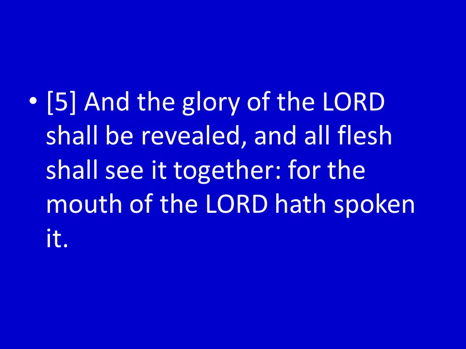 [5] And the glory of the LORD shall be revealed, and all flesh shall see it together: for the mouth of the LORD hath spoken it.